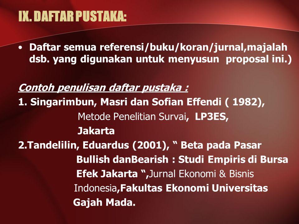 IX. DAFTAR PUSTAKA: Daftar semua referensi/buku/koran/jurnal,majalah dsb. yang digunakan untuk menyusun proposal ini.)