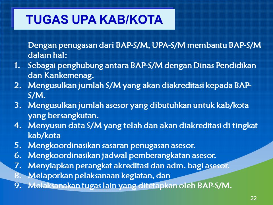 TUGAS UPA KAB/KOTA Dengan penugasan dari BAP-S/M, UPA-S/M membantu BAP-S/M dalam hal: