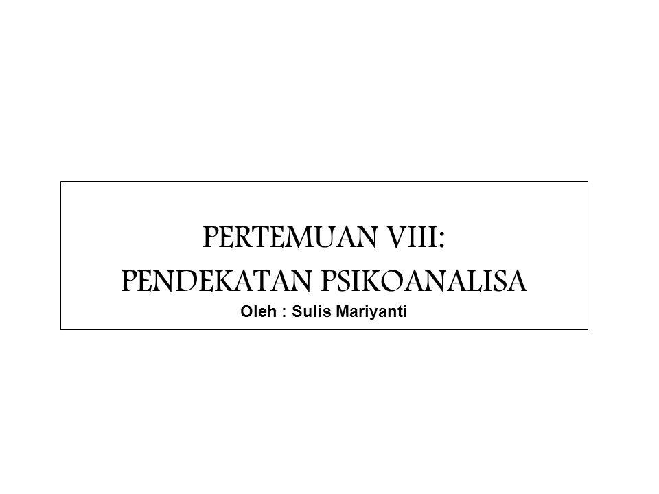PERTEMUAN VIII: PENDEKATAN PSIKOANALISA Oleh : Sulis Mariyanti