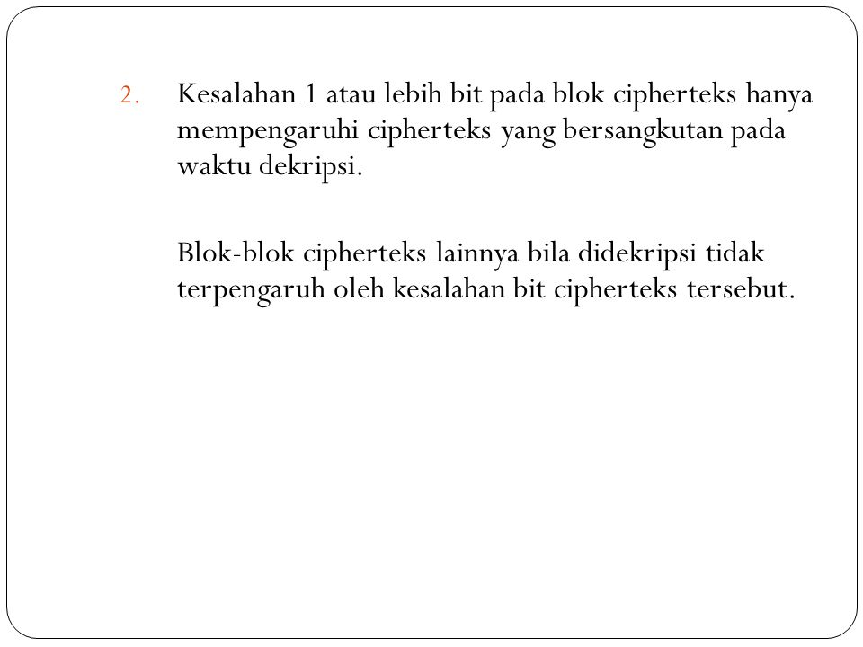 Kesalahan 1 atau lebih bit pada blok cipherteks hanya mempengaruhi cipherteks yang bersangkutan pada waktu dekripsi.
