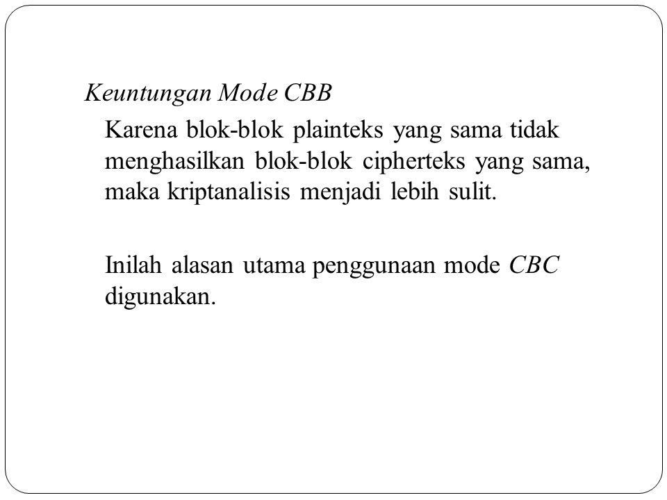 Keuntungan Mode CBB Karena blok-blok plainteks yang sama tidak menghasilkan blok-blok cipherteks yang sama, maka kriptanalisis menjadi lebih sulit.