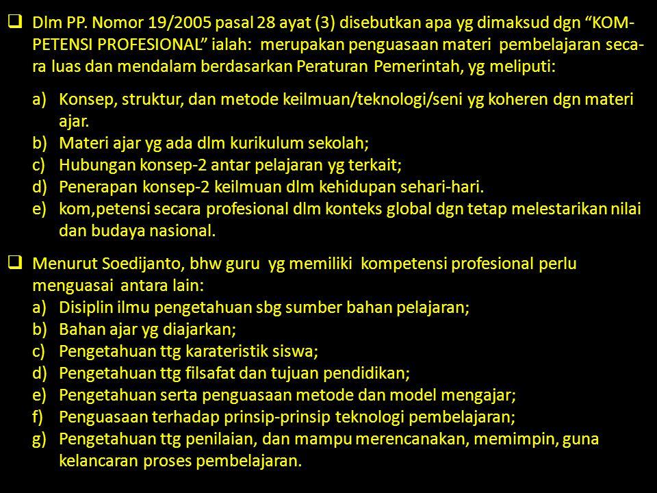 Dlm PP. Nomor 19/2005 pasal 28 ayat (3) disebutkan apa yg dimaksud dgn KOM-PETENSI PROFESIONAL ialah: merupakan penguasaan materi pembelajaran seca-ra luas dan mendalam berdasarkan Peraturan Pemerintah, yg meliputi: