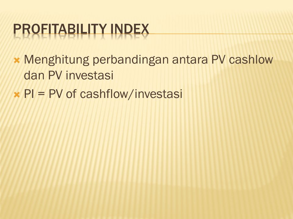 Profitability index Menghitung perbandingan antara PV cashlow dan PV investasi.