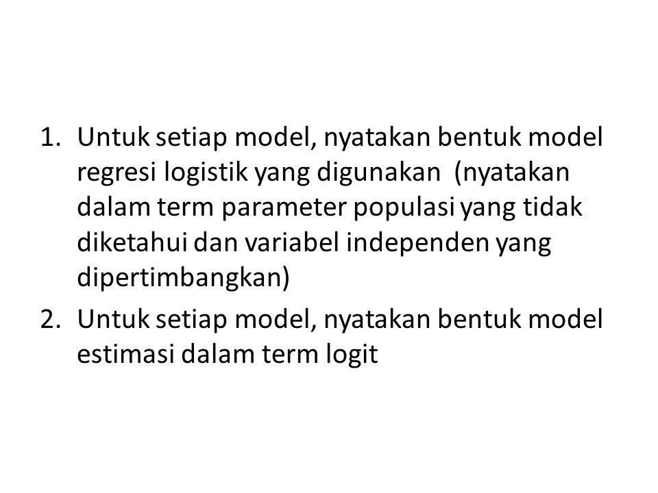 Untuk setiap model, nyatakan bentuk model regresi logistik yang digunakan (nyatakan dalam term parameter populasi yang tidak diketahui dan variabel independen yang dipertimbangkan)