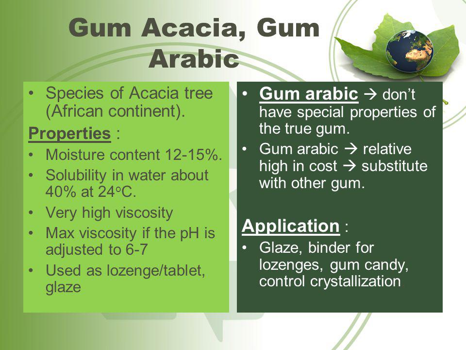 Gum Acacia, Gum Arabic Species of Acacia tree (African continent). Properties : Moisture content 12-15%.