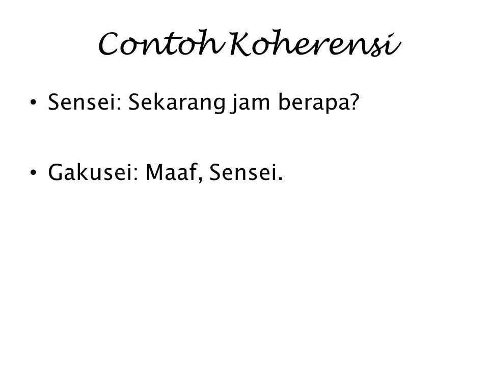 Contoh Koherensi Sensei: Sekarang jam berapa Gakusei: Maaf, Sensei.