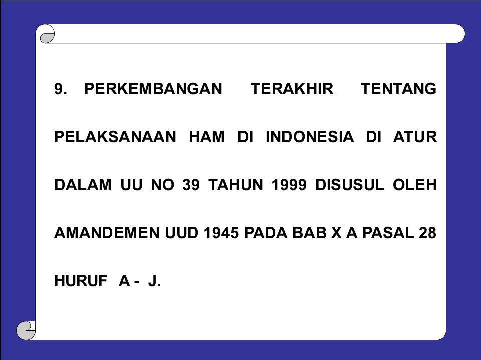 9. PERKEMBANGAN TERAKHIR TENTANG PELAKSANAAN HAM DI INDONESIA DI ATUR DALAM UU NO 39 TAHUN 1999 DISUSUL OLEH AMANDEMEN UUD 1945 PADA BAB X A PASAL 28 HURUF A - J.