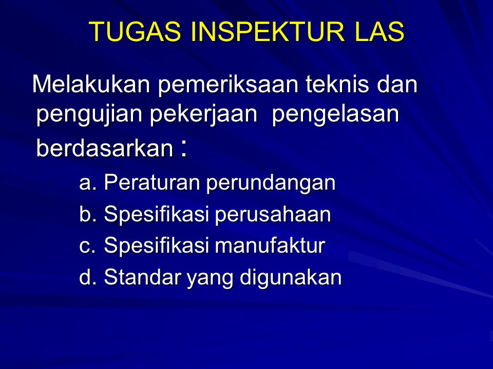 TUGAS INSPEKTUR LAS Melakukan pemeriksaan teknis dan pengujian pekerjaan pengelasan berdasarkan : Peraturan perundangan.