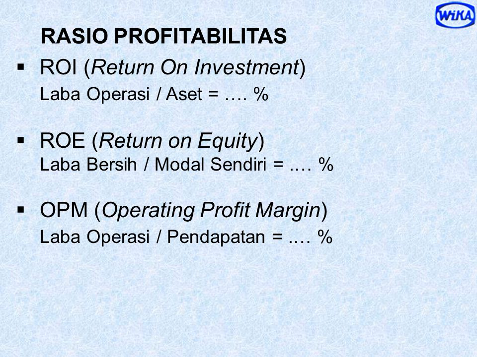 ROI (Return On Investment) Laba Operasi / Aset = …. %