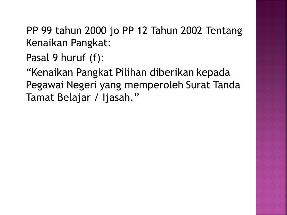 PP 99 tahun 2000 jo PP 12 Tahun 2002 Tentang Kenaikan Pangkat: Pasal 9 huruf (f): Kenaikan Pangkat Pilihan diberikan kepada Pegawai Negeri yang memperoleh Surat Tanda Tamat Belajar / Ijasah.