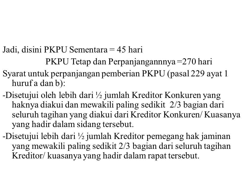 Jadi, disini PKPU Sementara = 45 hari PKPU Tetap dan Perpanjangannnya =270 hari Syarat untuk perpanjangan pemberian PKPU (pasal 229 ayat 1 huruf a dan b): -Disetujui oleh lebih dari ½ jumlah Kreditor Konkuren yang haknya diakui dan mewakili paling sedikit 2/3 bagian dari seluruh tagihan yang diakui dari Kreditor Konkuren/ Kuasanya yang hadir dalam sidang tersebut.