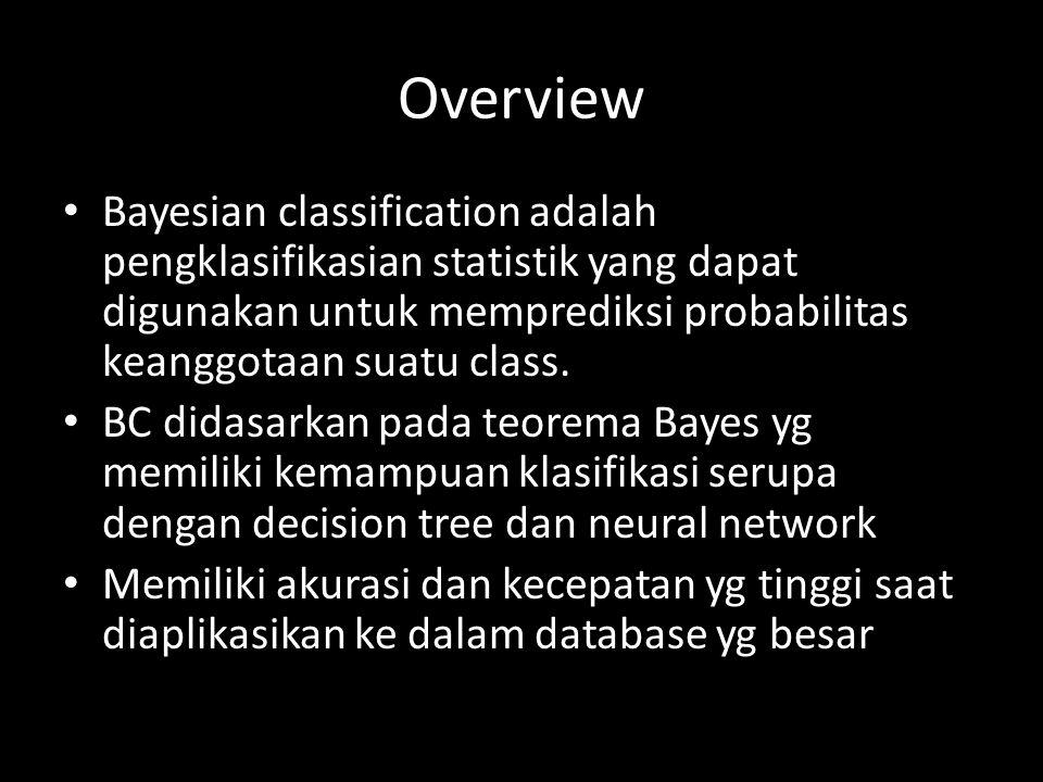 Overview Bayesian classification adalah pengklasifikasian statistik yang dapat digunakan untuk memprediksi probabilitas keanggotaan suatu class.