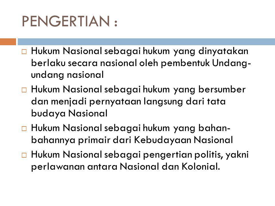 PENGERTIAN : Hukum Nasional sebagai hukum yang dinyatakan berlaku secara nasional oleh pembentuk Undang- undang nasional.