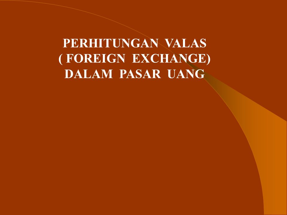 PERHITUNGAN VALAS ( FOREIGN EXCHANGE) DALAM PASAR UANG