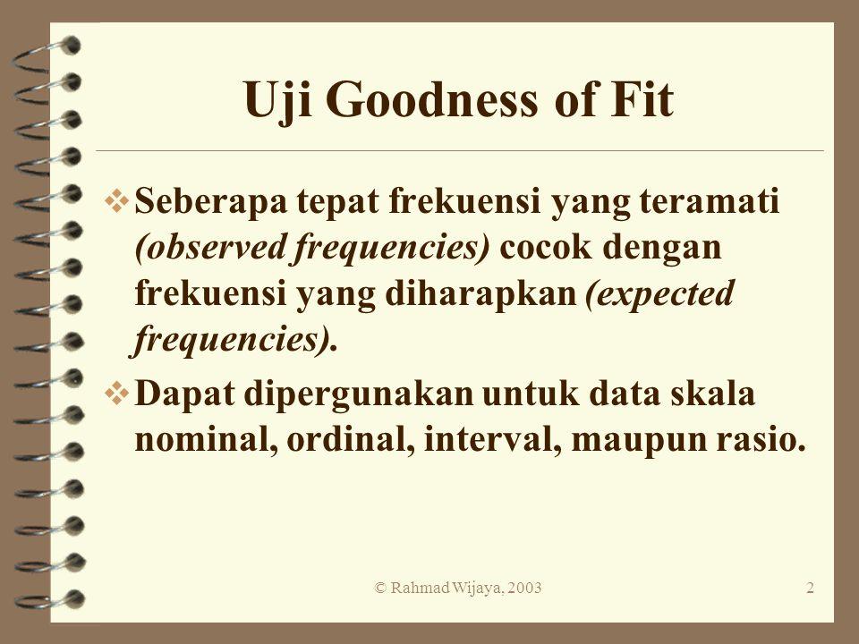 Uji Goodness of Fit Seberapa tepat frekuensi yang teramati (observed frequencies) cocok dengan frekuensi yang diharapkan (expected frequencies).