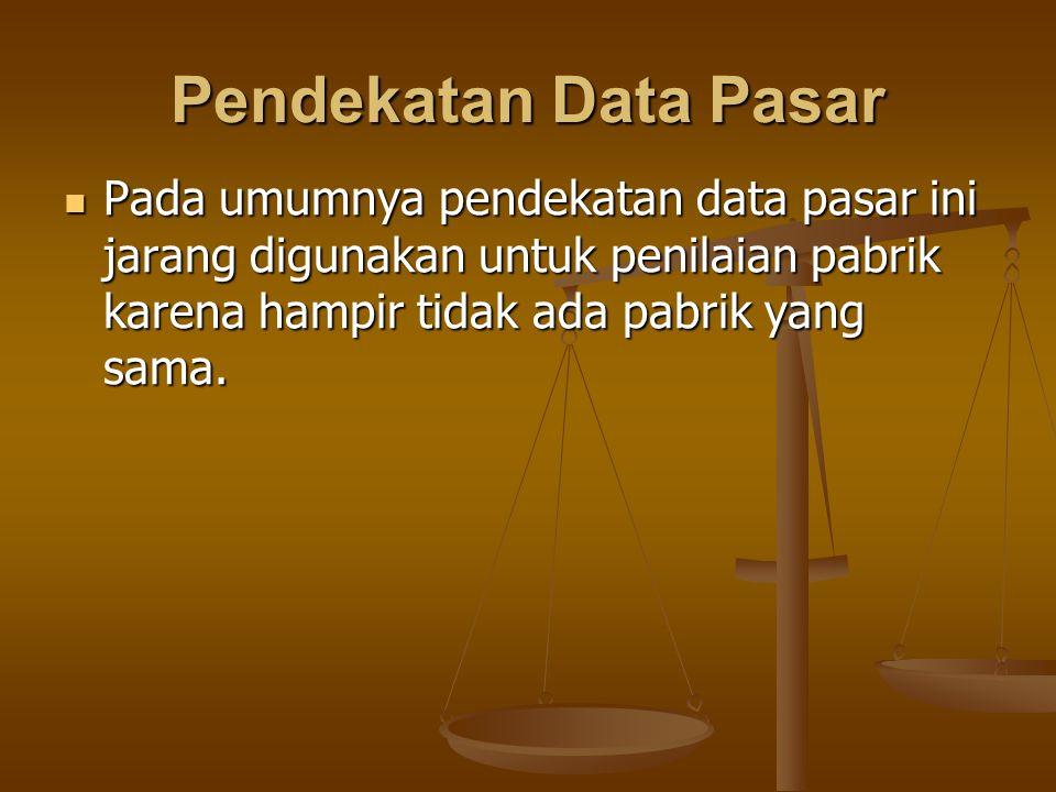 Pendekatan Data Pasar Pada umumnya pendekatan data pasar ini jarang digunakan untuk penilaian pabrik karena hampir tidak ada pabrik yang sama.