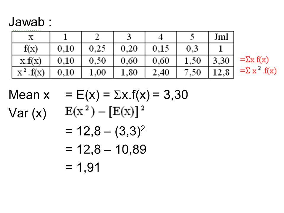 Jawab : Mean x = E(x) = x.f(x) = 3,30 Var (x) = = 12,8 – (3,3)2 = 12,8 – 10,89 = 1,91