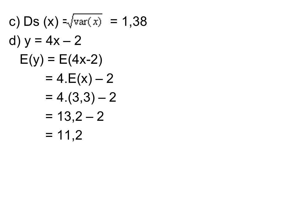 c) Ds (x) = = 1,38 d) y = 4x – 2. E(y) = E(4x-2) = 4.E(x) – 2. = 4.(3,3) – 2. = 13,2 – 2.