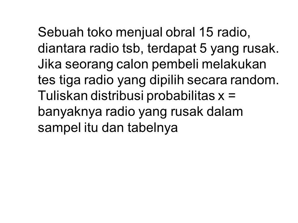 Sebuah toko menjual obral 15 radio, diantara radio tsb, terdapat 5 yang rusak.