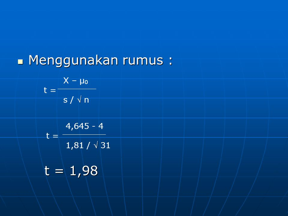 Menggunakan rumus : t = 1,98 X – μ0 t = s /  n 4,645 - 4 t =