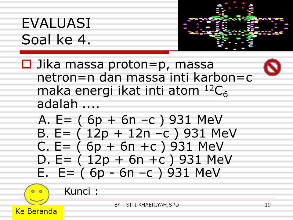 EVALUASI Soal ke 4. Jika massa proton=p, massa netron=n dan massa inti karbon=c maka energi ikat inti atom 12C6 adalah ....