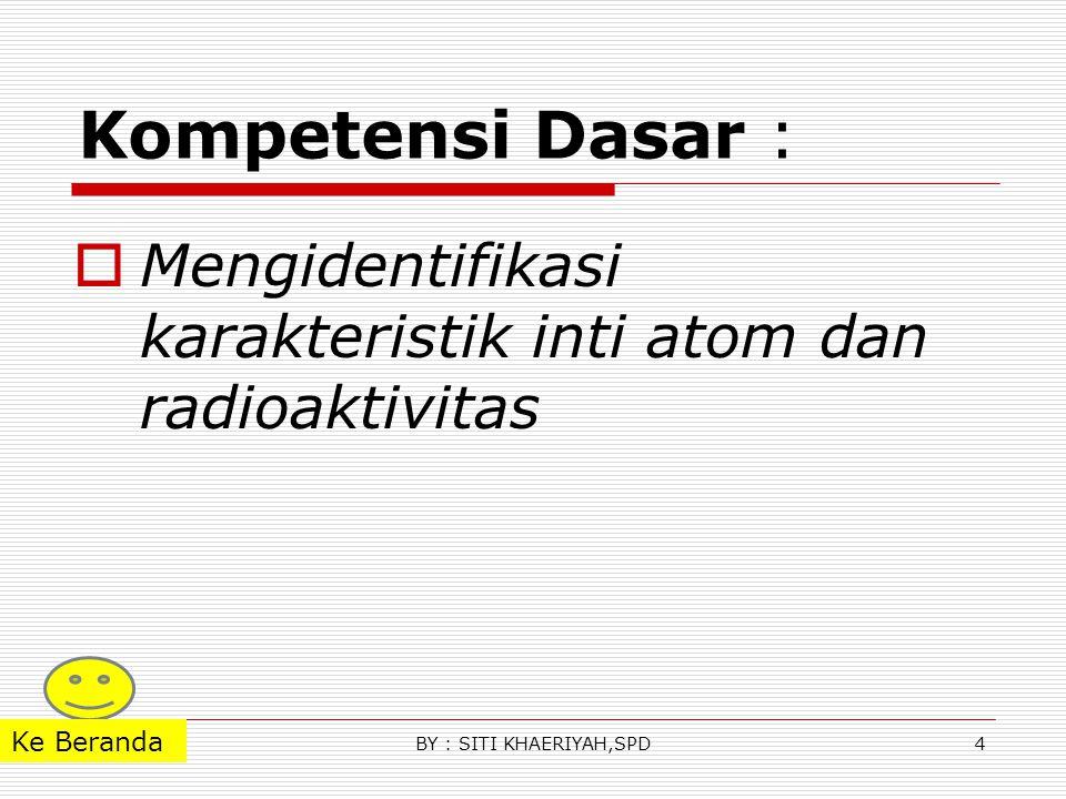 Kompetensi Dasar : Mengidentifikasi karakteristik inti atom dan radioaktivitas.