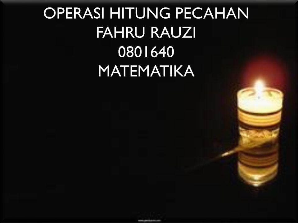 OPERASI HITUNG PECAHAN FAHRU RAUZI 0801640 MATEMATIKA