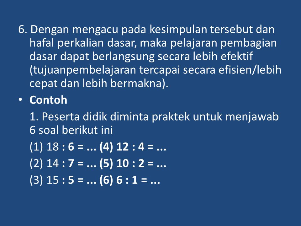 6. Dengan mengacu pada kesimpulan tersebut dan hafal perkalian dasar, maka pelajaran pembagian dasar dapat berlangsung secara lebih efektif (tujuanpembelajaran tercapai secara efisien/lebih cepat dan lebih bermakna).