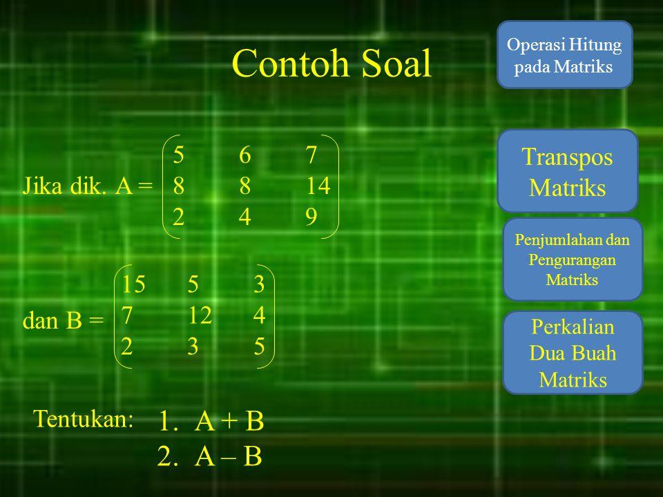 Contoh Soal A + B A – B 5 6 7 Transpos Matriks 8 8 14 Jika dik. A =