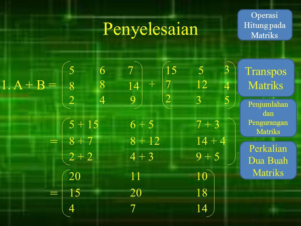 Penyelesaian 1. A + B = = = Transpos Matriks 5 6 7 15 5 3 8 8 14 + 7