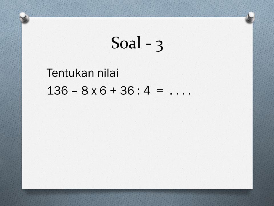 Soal - 3 Tentukan nilai 136 – 8 x 6 + 36 : 4 = . . . .