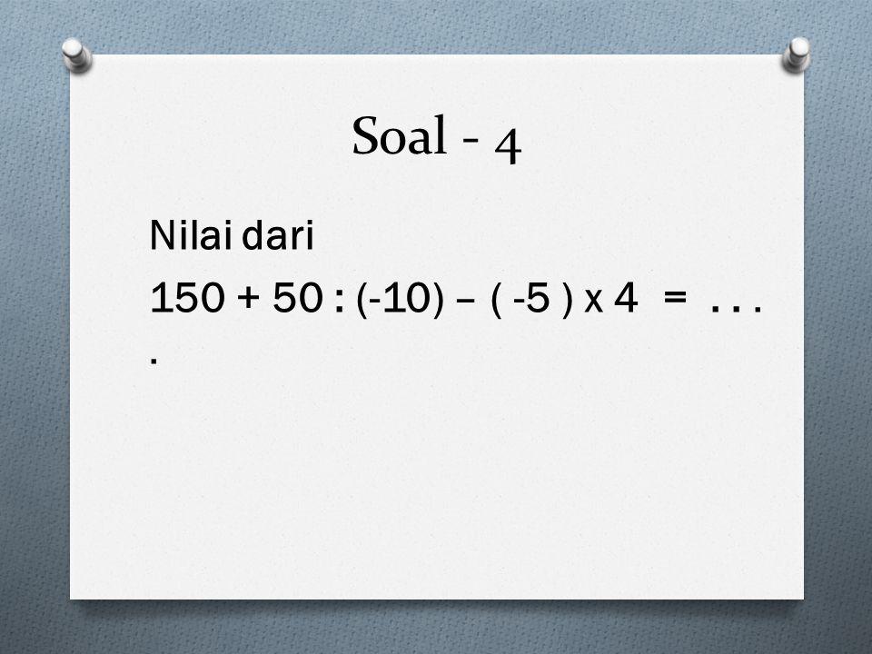 Soal - 4 Nilai dari 150 + 50 : (-10) – ( -5 ) x 4 = . . . .