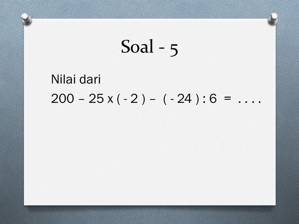 Soal - 5 Nilai dari 200 – 25 x ( - 2 ) – ( - 24 ) : 6 = . . . .