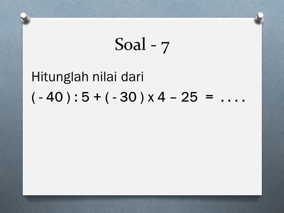 Soal - 7 Hitunglah nilai dari ( - 40 ) : 5 + ( - 30 ) x 4 – 25 = . . . .