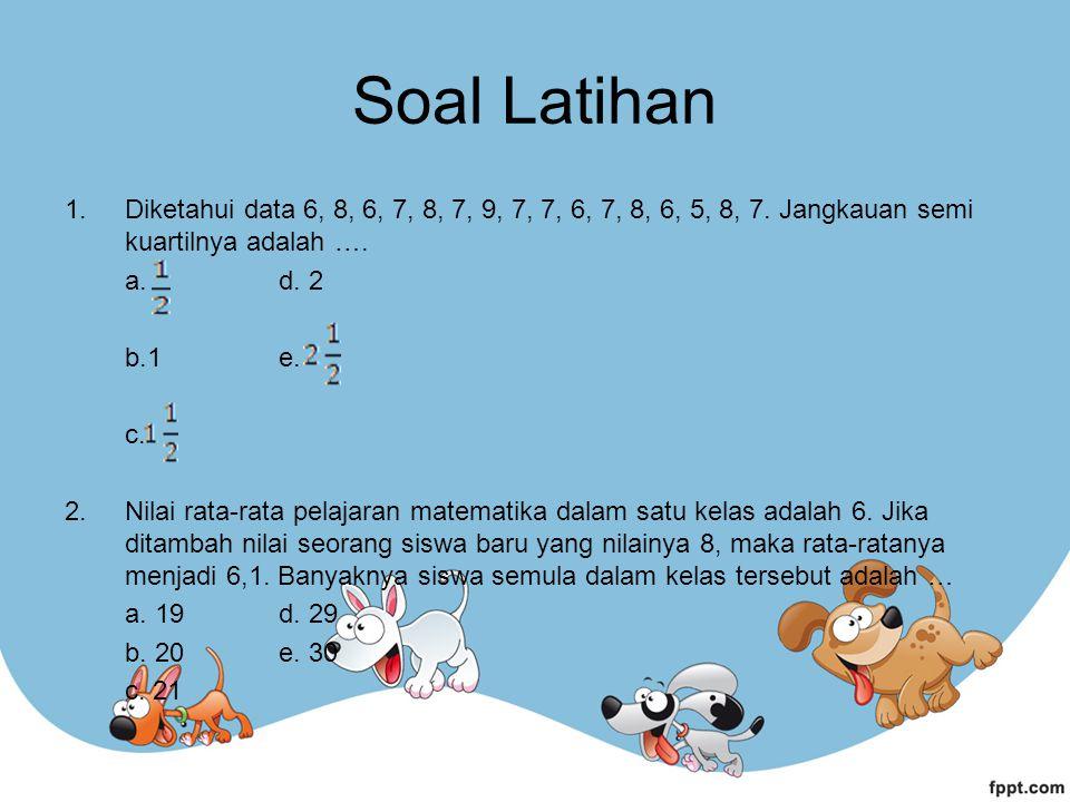 Soal Latihan Diketahui data 6, 8, 6, 7, 8, 7, 9, 7, 7, 6, 7, 8, 6, 5, 8, 7. Jangkauan semi kuartilnya adalah ….
