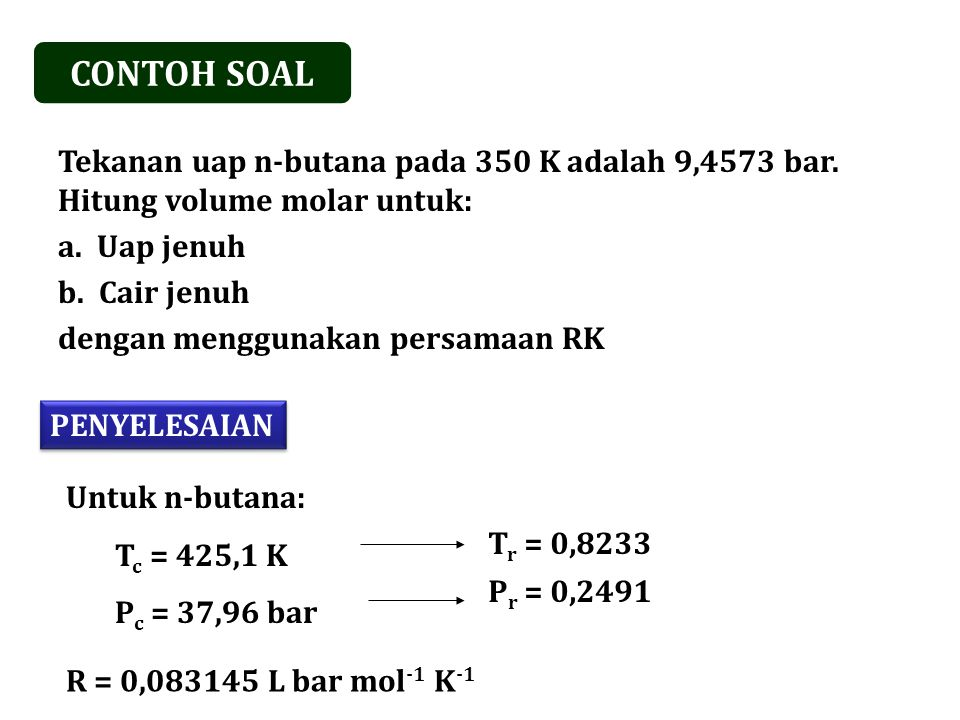 CONTOH SOAL Tekanan uap n-butana pada 350 K adalah 9,4573 bar. Hitung volume molar untuk: Uap jenuh.