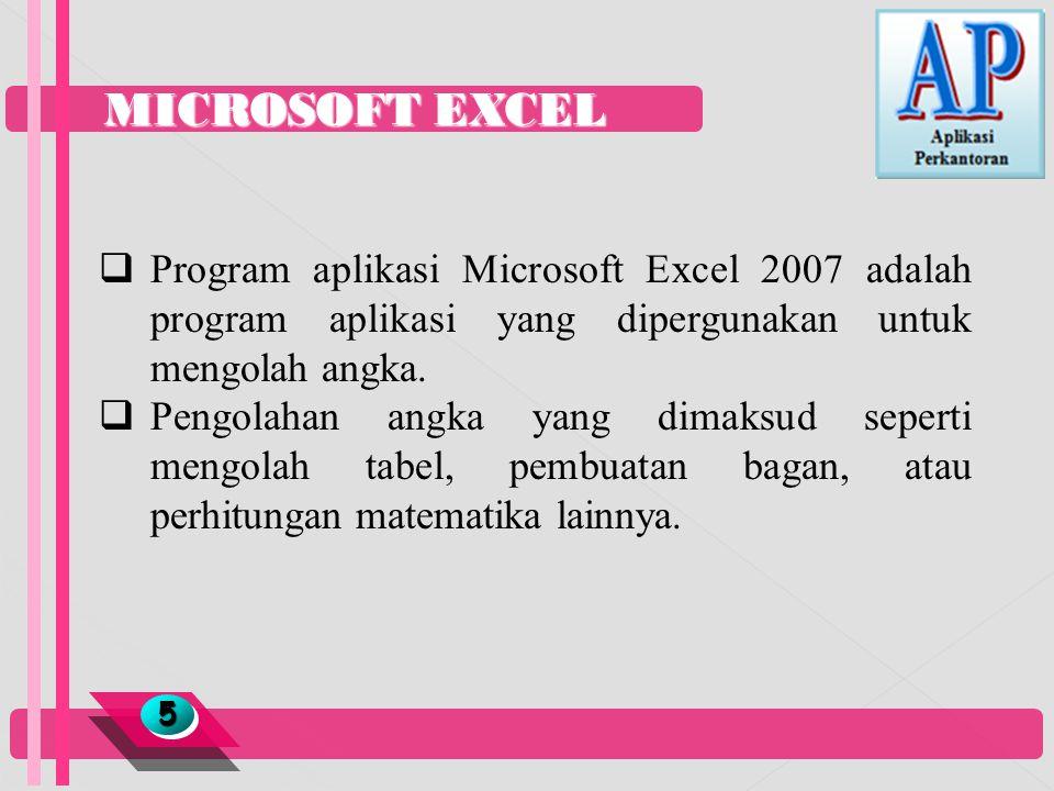 MICROSOFT EXCEL Program aplikasi Microsoft Excel 2007 adalah program aplikasi yang dipergunakan untuk mengolah angka.