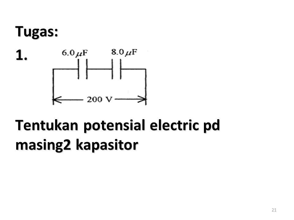Tugas: 1. Tentukan potensial electric pd masing2 kapasitor