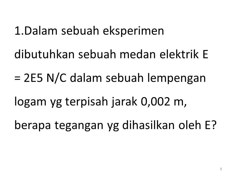 1.Dalam sebuah eksperimen dibutuhkan sebuah medan elektrik E = 2E5 N/C dalam sebuah lempengan logam yg terpisah jarak 0,002 m, berapa tegangan yg dihasilkan oleh E