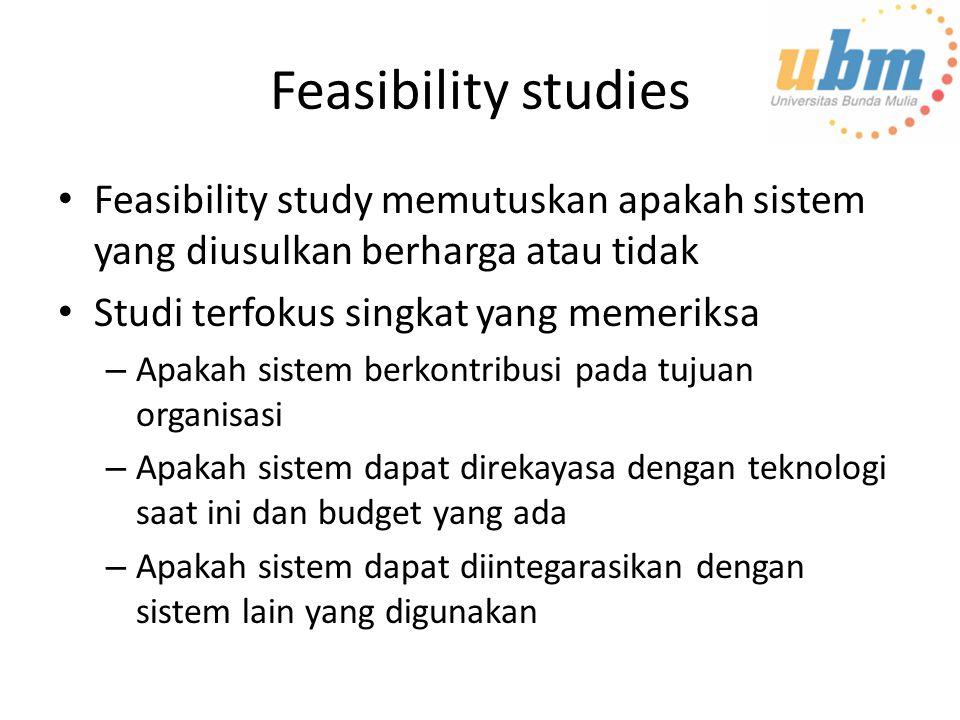 Feasibility studies Feasibility study memutuskan apakah sistem yang diusulkan berharga atau tidak. Studi terfokus singkat yang memeriksa.
