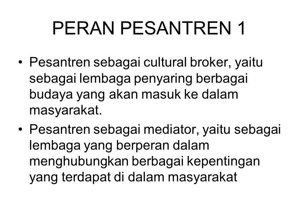 PERAN PESANTREN 1 Pesantren sebagai cultural broker, yaitu sebagai lembaga penyaring berbagai budaya yang akan masuk ke dalam masyarakat.