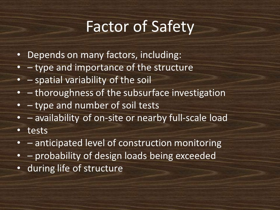 Factor of Safety Depends on many factors, including: