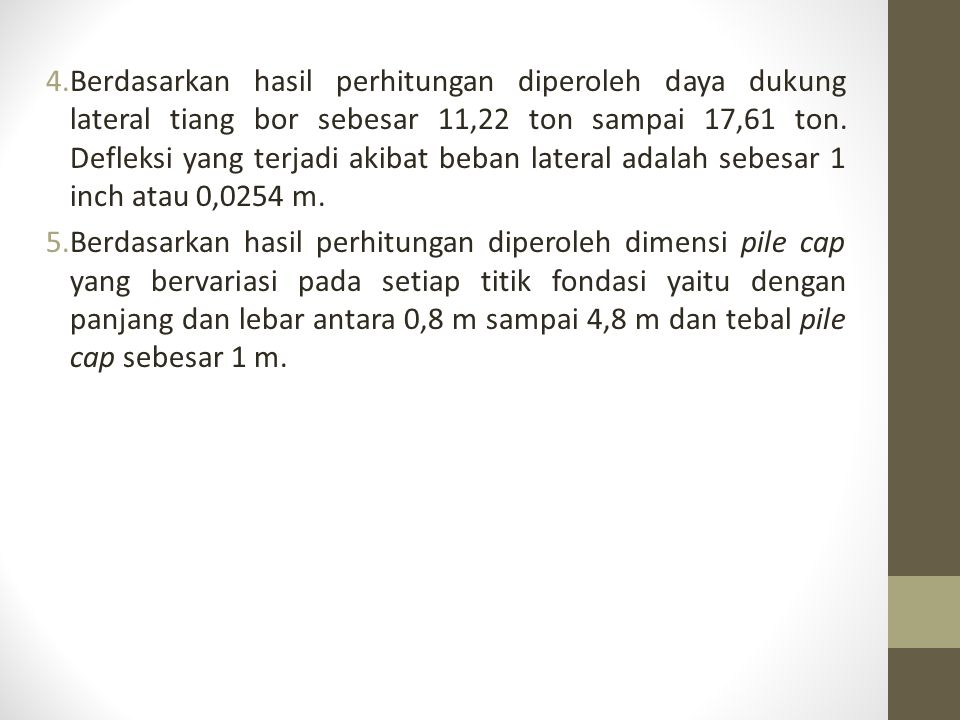 Berdasarkan hasil perhitungan diperoleh daya dukung lateral tiang bor sebesar 11,22 ton sampai 17,61 ton. Defleksi yang terjadi akibat beban lateral adalah sebesar 1 inch atau 0,0254 m.