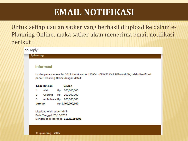 EMAIL NOTIFIKASI Untuk setiap usulan satker yang berhasil diupload ke dalam e-Planning Online, maka satker akan menerima email notifikasi berikut :