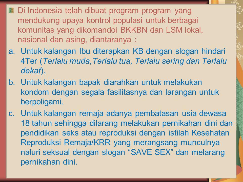 Di Indonesia telah dibuat program-program yang mendukung upaya kontrol populasi untuk berbagai komunitas yang dikomandoi BKKBN dan LSM lokal, nasional dan asing, diantaranya :