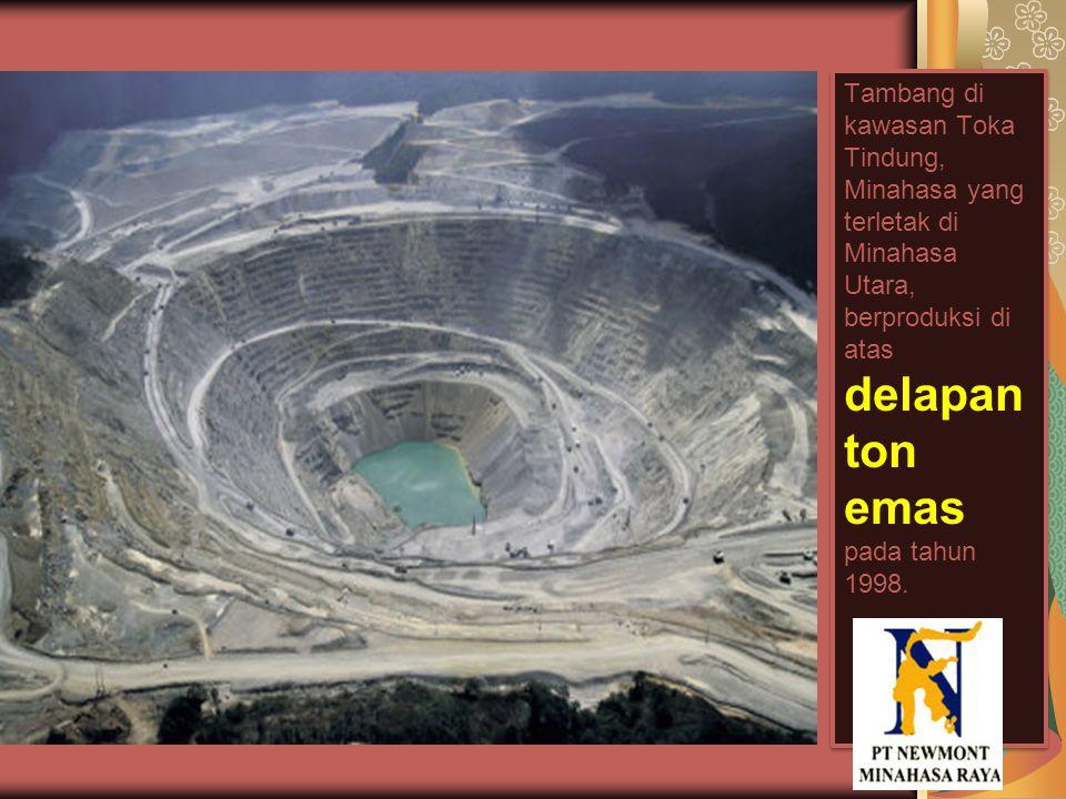 Tambang di kawasan Toka Tindung, Minahasa yang terletak di Minahasa Utara, berproduksi di atas delapan ton emas pada tahun 1998.