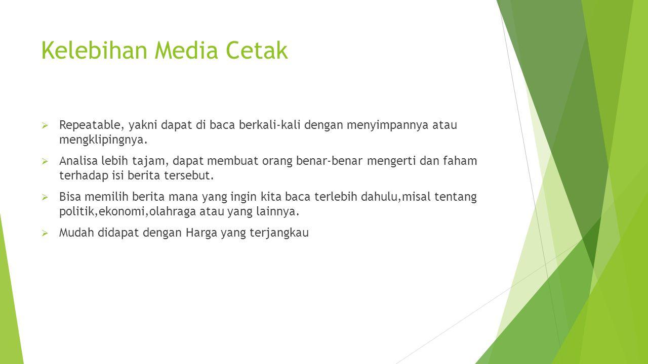 Kelebihan Media Cetak Repeatable, yakni dapat di baca berkali-kali dengan menyimpannya atau mengklipingnya.