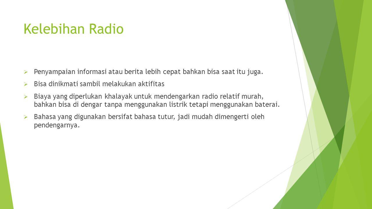 Kelebihan Radio Penyampaian informasi atau berita lebih cepat bahkan bisa saat itu juga. Bisa dinikmati sambil melakukan aktifitas.