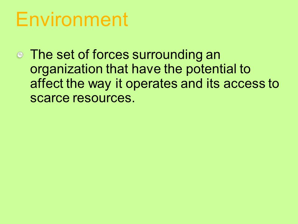 Environment The set of forces surrounding an organization that have the potential to affect the way it operates and its access to scarce resources.