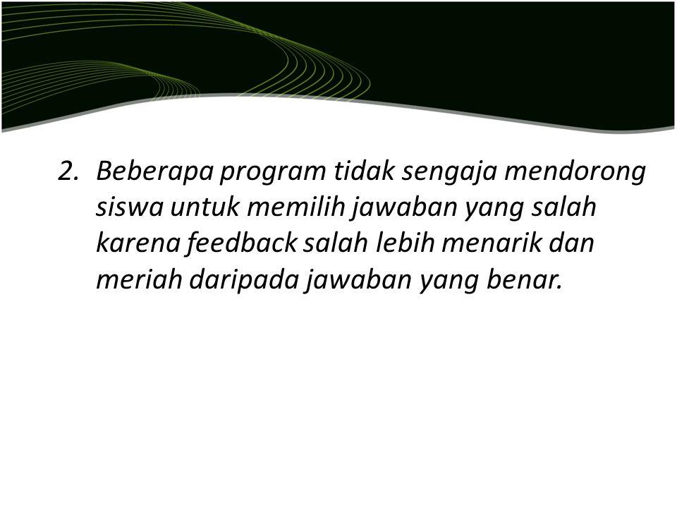 Beberapa program tidak sengaja mendorong siswa untuk memilih jawaban yang salah karena feedback salah lebih menarik dan meriah daripada jawaban yang benar.